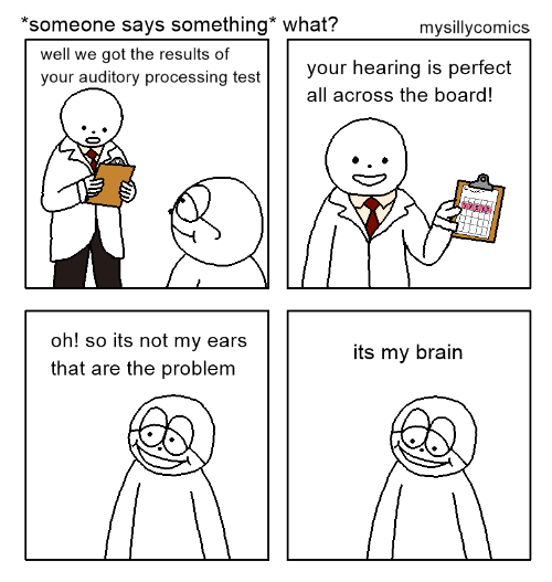 Brain, Test, and Board: *someone says something* what?  mysillycomics  well we got the results of  your auditory processing test  your hearing is perfect  all across the board!  oh! so its not my ears  that are the problem  its my brain