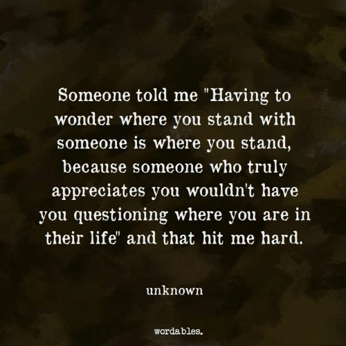 "Questioning: Someone told me ""Having to  wonder where you stand with  someone is where you stand,  because someone who truly  appreciates you wouldn't have  you questioning where you are in  their life"" and that hit me hard.  unknown  wordables."
