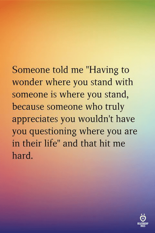 "Questioning: Someone told me ""Having to  wonder where you stand with  someone is where you stand  because someone who truly  appreciates you wouldn't have  you questioning where you are  in their life"" and that hit me  hard  aLis"