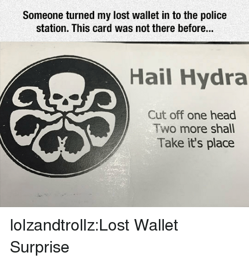 Head, Police, and Tumblr: Someone turned my lost wallet in to the police  station. This card was not there before...  Hail Hydra  Cut off one head  Two more shall  Take it's place lolzandtrollz:Lost Wallet Surprise