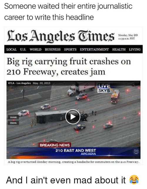 arcadia: Someone waited their entire journalistic  career to write this headline  SEos Angeles Oimes  Monday, May 20  11:39 am PDT  LOCAL US. WORLD BUSINESS SPORTS ENTERTAINMENT HEALTH LIVING  Big rig carrying fruit crashes on  210 Freeway, creates jam  KTLA Los Angeles May 20, 2013  LIVE  SKY5  BREAKING NEWS  210 EAST AND WEST  ARCADIA  Abig rig overturned Monday morning, creating a headache for commuters on the 21o Freeway. And I ain't even mad about it 😂
