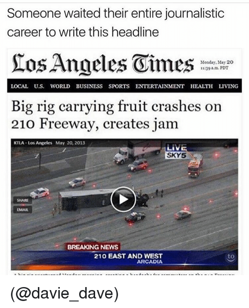 arcadia: Someone waited their entire journalistic  career to write this headline  Monday, May 20  11239 am PDT  LOCAL U.S. WORLD BUSINESS SPORTS ENTERTAINMENT HEALTH LIVING  Big rig carrying fruit crashes on  210 Freeway, creates jam  KTLA Los Angeles May 20, 2013  EMAIL  BREAKING NEWS  210 EAST AND WEST  to  ARCADIA (@davie_dave)