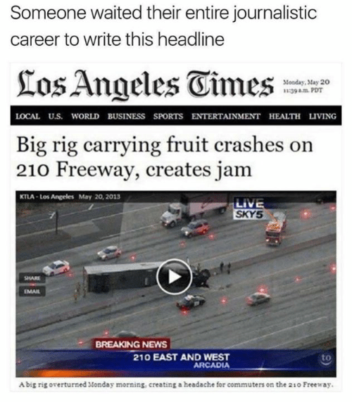 arcadia: Someone waited their entire journalistic  career to write this headline  Monday, May 20  LOCAL Uus. WORLD BUSINESS SPORTS ENTERTAINMENT HEALTH LIVING  Big rig carrying fruit crashes on  210 Freeway, creates jam  KTLA Los Angeles May 20, 2013  LIVE  SKY5  BREAKING NEWS  210 EAST AND WEST  to  ARCADIA  Abig rig overturned Monday morning, creating a headache for commuters on the 210 Freeway.