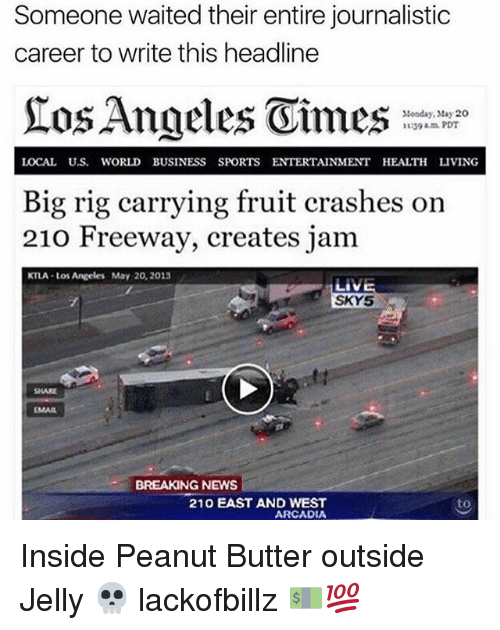 arcadia: Someone waited their entire journalistic  career to write this headline  Tos Angeles Oimes  Monday, May 20  1139 am PDT  LOCAL U.S. WORLD BUSINESS SPORTS ENTERTAINMENT HEALTH LIVING  Big rig carrying fruit crashes on  210 Freeway, creates jam  KTLA Los Angeles May 20, 2013  SKY 52  BREAKING NEWS  210 EAST AND WEST  to  ARCADIA Inside Peanut Butter outside Jelly 💀 lackofbillz 💵💯