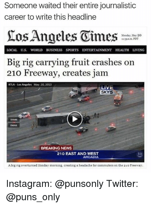 arcadia: Someone waited their entire journalistic  career to write this headline  Monday, May 20  11239 PDT  LOCAL U.S WORLD BUSINESS SPORTS ENTERTAINMENT HEALTH LIVING  Big rig carrying fruit crashes on  210 Freeway, creates jam  KTLA Los Angeles May 20, 2013  LIVE  SKY5  BREAKING NEWS  210 EAST AND WEST  to  ARCADIA  Abig rig overturned Monday morning, creating a headache for commuters on the 21o Freeway. Instagram: @punsonly Twitter: @puns_only