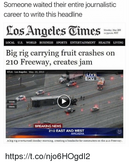 arcadia: Someone waited their entire journalistic  career to write this headline  Angeles Vimes  Monday, May 20  39 am PDT  LOCAL U.S. WORLD BUSINESS SPORTS ENTERTAINMENT HEALTH LIVING  Big rig carrying fruit crashes on  210 Freeway, creates jam  KTLA Los Angeles May 20, 2013  LIVE  SKY5  EMAIL  BREAKING NEWS  210 EAST AND WEST  ARCADIA  Abig rig overturned Monday morning, creating a headache for commuters on the 21o Freeway. https://t.co/njo6HOgdI2