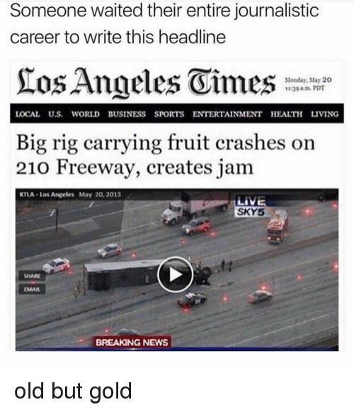 Tay: Someone waited their entire journalistic  career to write this headline  Monday, tay 20  1139 am.PDT  LOCAL U.S. WORLD BUSINESS SPORTS ENTERTAINMENT HEALTH LIVING  Big rig carrying fruit crashes on  210 Freeway, creates jam  KTLA-Los Angeles May 20, 2013  SKY5  SHARE  EMAIL  BREAKING NEWS old but gold