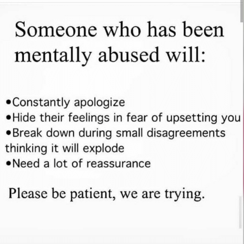 Apologize: Someone who has been  mentally abused will  Constantly apologize  Hide their feelings in fear of upsetting you  Break down during small disagreements  thinking it will explode  Need a lot of reassurance  Please be patient, we are trying.