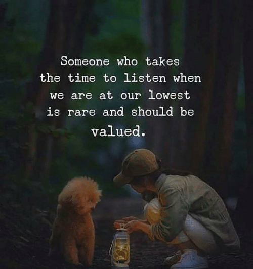 Love for Quotes: Someone who takes  the time to listen when  we are at our lowest  is rare and should be  valued.