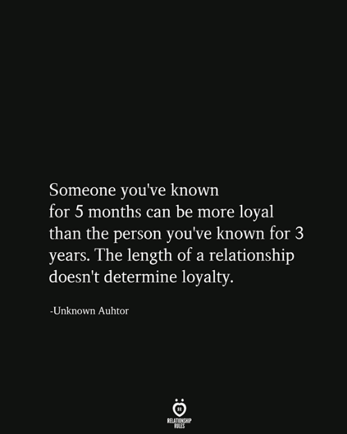 Can, Unknown, and Person: Someone you've known  for 5 months can be more loyal  than the person you've known for 3  years. The length of a relationship  doesn't determine loyalty.  -Unknown Auhtor  RELATIONSHIP  RULES
