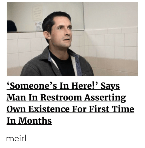 existence: 'Someone's In Here!' Says  Man In Restroom Asserting  Own Existence For First Time  In Months meirl