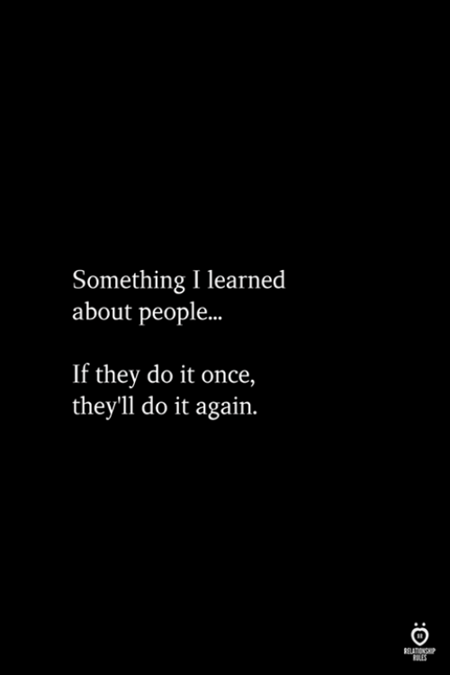 Do It Again, Once, and They: Something I learned  about people...  If they do it once,  they'1l do it again.