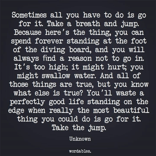 Beautiful, Life, and True: Sometimes all you have to do is go  for it. Take a breath and jump.  Because here's the thing, you can  spend forever standing at the fooft  of the diving board, and you will  always find a reason not to go in.  It's too high; it might hurt; you  might swallow water. And all of  those things are true, but you know  what else is true? You'1l waste a  perfectly good life standing on the  edge when really the most beautiful  thing you could do is go for it.  Take the jump.  Unknown  wordables.