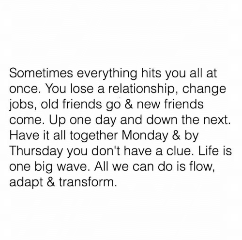 clue: Sometimes everything hits you all at  once. You lose a relationship, change  jobs, old friends go & new friends  come. Up one day and down the next.  Have it all together Monday & by  Thursday you don't have a clue. Life is  one big wave. All we can do is flow,  adapt & transform