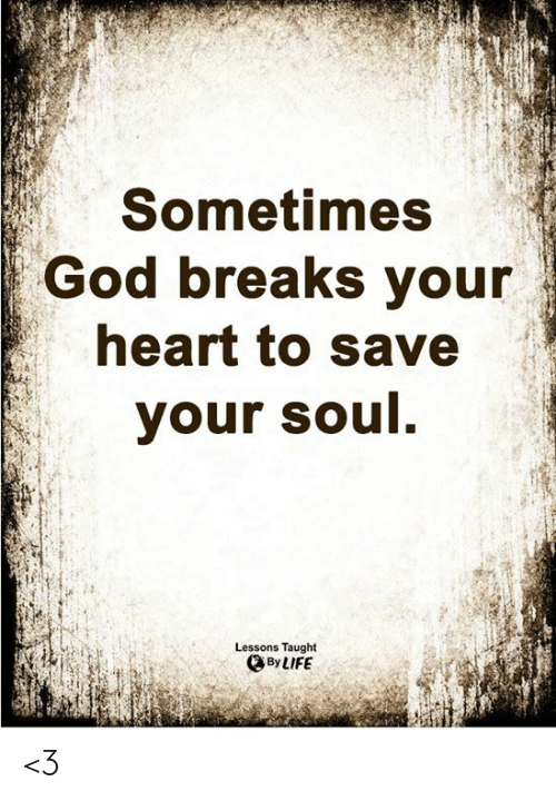 God, Life, and Memes: Sometimes  God breaks your  heart to save  your soul.  Lessons Taught  By LIFE <3