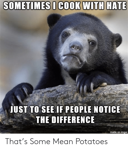 Imgur, Mean, and Potatoes: SOMETIMES I COOK WITH HATE  JUST TO SEE IF PEOPLE NOTICE  THE DIFFERENCE  made on imgur That's Some Mean Potatoes