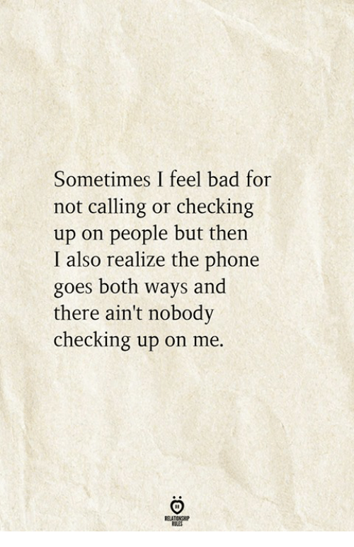 Bad, Phone, and For: Sometimes I feel bad for  not calling or checking  up on people but thein  I also realize the phone  goes both ways and  there ain't nobody  checking up on me.