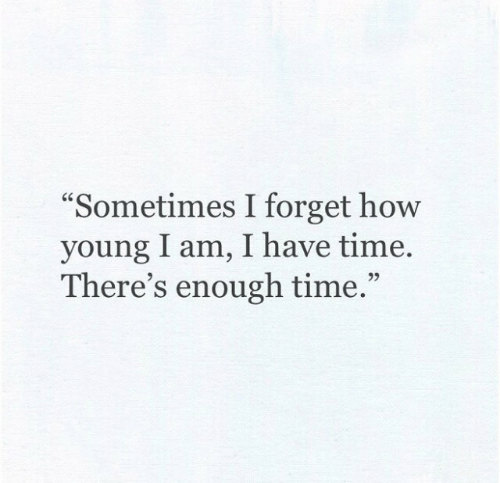 """Time, How, and Enough: """"Sometimes I forget how  young I am, I have time  There's enough time.""""  92"""