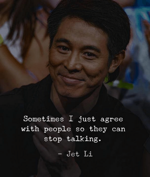 Jet Li, Jet, and Can: Sometimes I just agree  with people so they can  stop talking.  - Jet Li