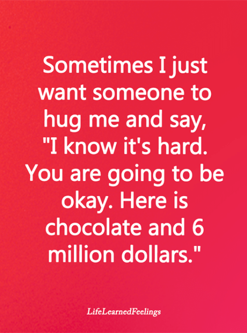 "Want Someone: Sometimes I just  want someone to  hug me and say,  ""I know it's hard.  You are going to be  okay. Here is  chocolate and 6  million dollars.""  LifeLearnedFeelings"