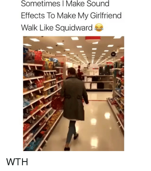 Memes, Squidward, and Girlfriend: Sometimes I Make Sound  Effects To Make My Girlfriend  Walk Like Squidward WTH