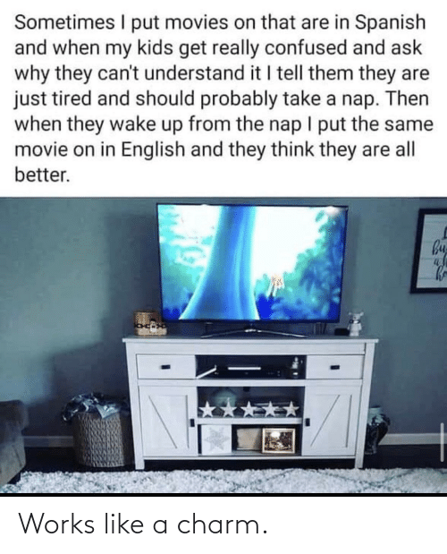 My Kids: Sometimes I put movies on that are in Spanish  and when my kids get really confused and ask  why they can't understand it I tell them they are  just tired and should probably take a nap. Then  when they wake up from the nap I put the same  movie on in English and they think they are all  better.  by Works like a charm.