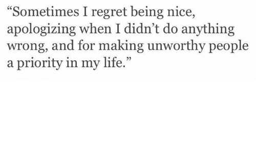 "sometimes: ""Sometimes I regret being nice,  apologizing when I didn't do anything  wrong, and for making unworthy people  a priority in my life.""  95"