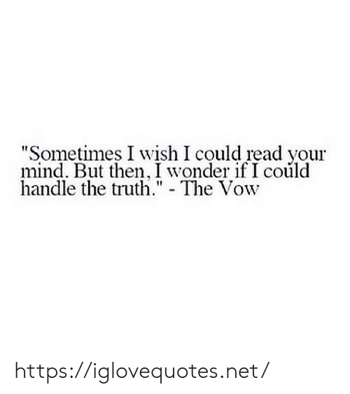 """handle: """"Sometimes I wish I could read your  mind. But then, I wonder if I could  handle the truth."""" - The Vow https://iglovequotes.net/"""