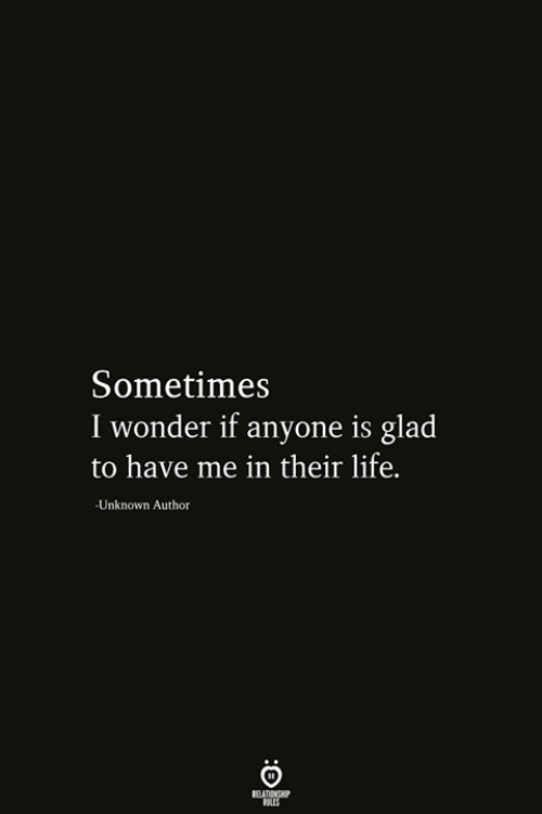 Life, Wonder, and Unknown: Sometimes  I wonder if anyone is glad  to have me in their life.  Unknown Author  RELATIONSHIP  ES