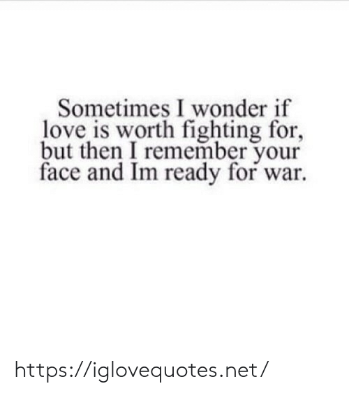 Love Is: Sometimes I wonder if  love is worth fighting for,  but then I remember your  face and Im ready for war https://iglovequotes.net/
