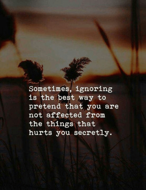 Love for Quotes: Sometimes, ignoring  is the best way to  pretend that you are  not affected from  the things that  hurts you secretly.