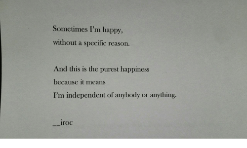 Independent: Sometimes I'm happy,  without a specific  reason.  And this is the purest happiness  because it means  I'm independent of anybody  anything.  or  iroc
