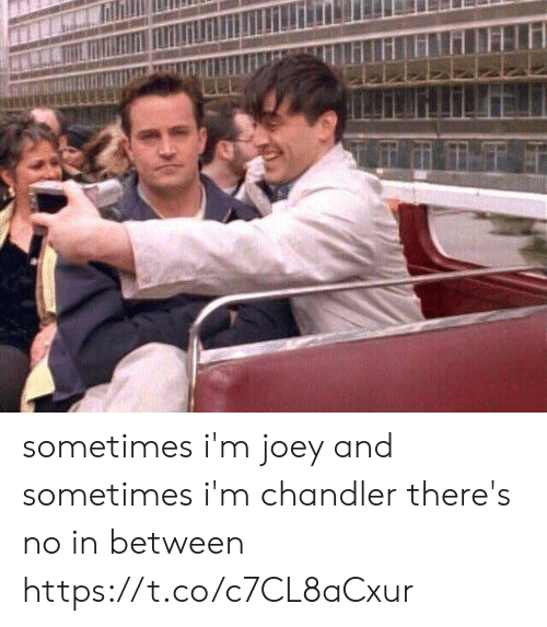 joey: sometimes i'm joey and sometimes i'm chandler there's no in between https://t.co/c7CL8aCxur