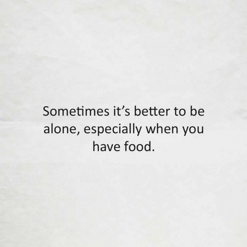 When You Have: Sometimes it's better to be  alone, especially when you  have food