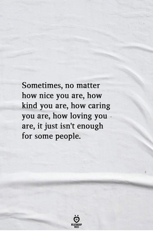 Nice, How, and You: Sometimes, no matter  how nice you are, how  kind you are, how caring  you are, how loving you  are, it just isn't enough  for some people