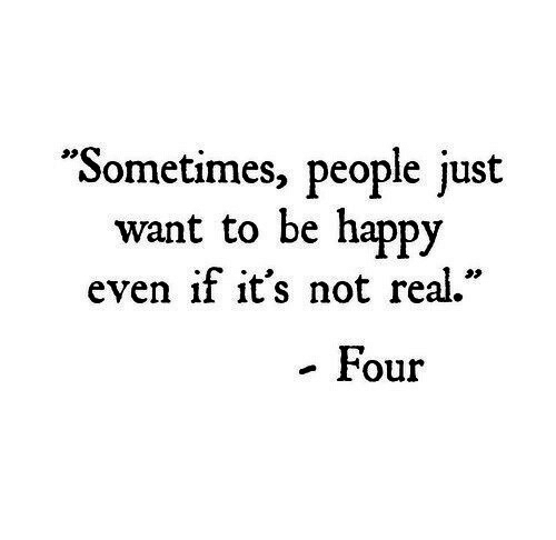 """Happy, Be Happy, and Real: """"Sometimes, people just  want to be happy  even if it's not real.""""  . Four"""