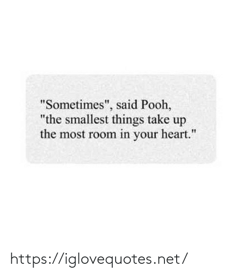 "pooh: ""Sometimes"", said Pooh,  ""the smallest things take up  the most room in your heart."" https://iglovequotes.net/"