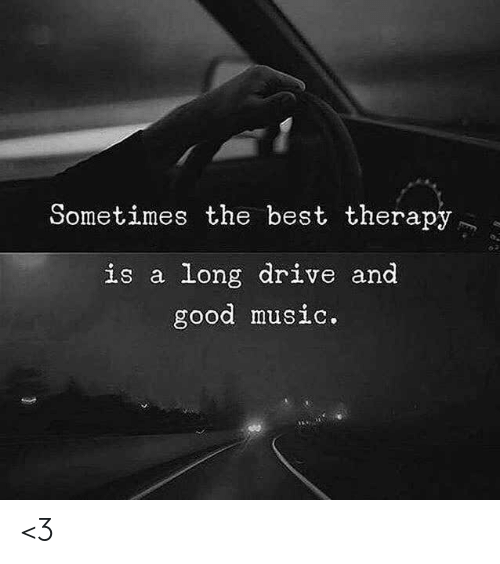 Memes, Music, and Best: Sometimes the best therapy  is a long drive and  good music. <3