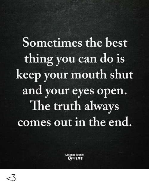 Life, Memes, and Best: Sometimes the best  thing you can do is  keep your mouth shut  and your eyes open.  The truth always  comes out in the end.  Lessons Taught  By LIFE <3