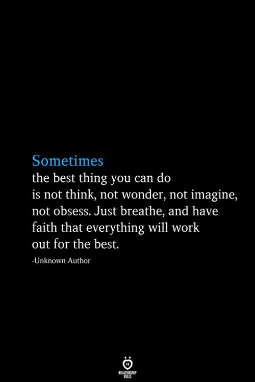 Work, Best, and Faith: Sometimes  the best thing you can do  is not think, not wonder, not imagine,  not obsess. Just breathe, and have  faith that everything will work  out for the best.  -Unknown Author  RELATIONSHIP  ES