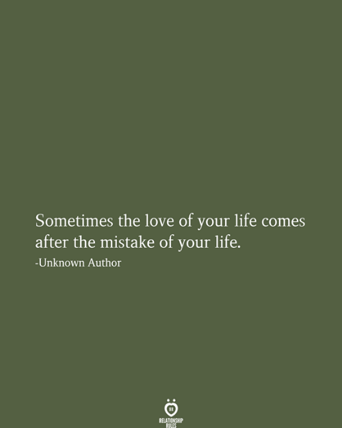 Life, Love, and Unknown: Sometimes the love of your life comes  after the mistake of your life.  n  -Unknown Author  RELATIONSHIP  RULES