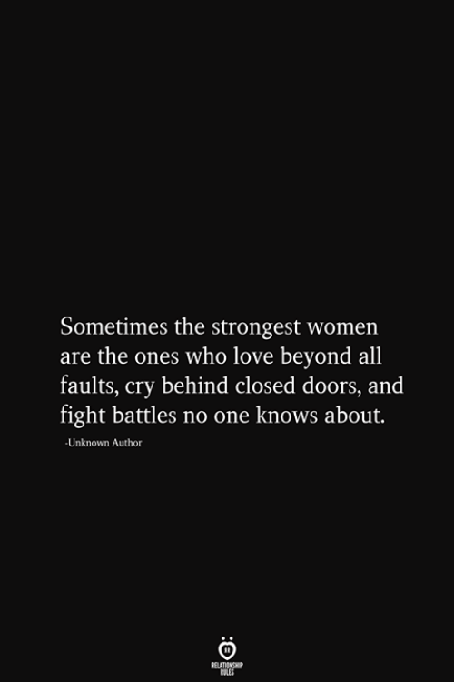 Love, Women, and Fight: Sometimes the strongest women  are the ones who love beyond all  faults, cry behind closed doors, and  fight battles no one knows about.  -Unknown Author  RELATIONSHIP  ES