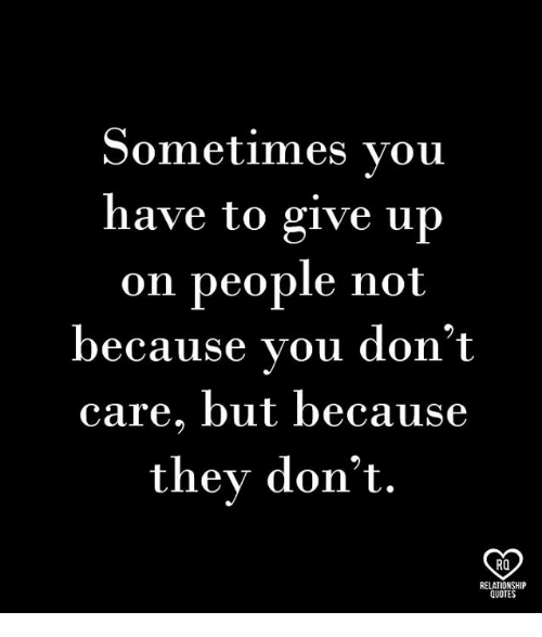 Memes, Quotes, and 🤖: Sometimes vou  have to give up  on people not  because vou don't  care, but because  they don't  RO  RELATIONSHIP  QUOTES