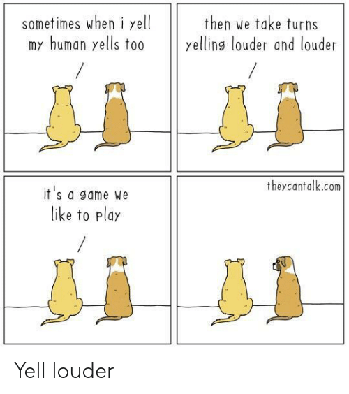 Game, A Game, and Human: sometimes wheni yell  my human yells to0  then we take turns  yellins louder and louder  theycantalk.com  it's a game We  like to play Yell louder