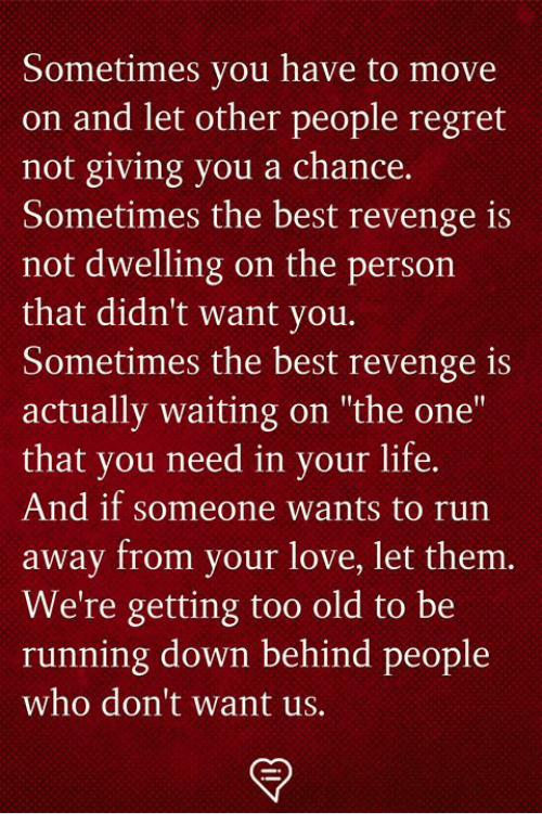 """Life, Love, and Memes: Sometimes you have to move  on and let other people regret  not giving you a chance.  Sometimes the best revenge is  not dwelling on the person  that didn't want you.  Sometimes the best revenge is  actually waiting on """"the one""""  that you need in your life.  And if someone wants to run  away from your love, let them  We're getting too old to be  run  ning down behind people  who don't want us."""
