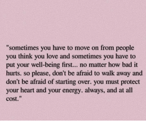 """Bad, Energy, and Love: sometimes you have to move on from people  you think you love and sometimes you have to  put your well-being first... no matter how bad it  hurts. so please, don't be afraid to walk away and  don't be afraid of starting over. you must protect  your heart and your energy. always, and at all  cost."""""""