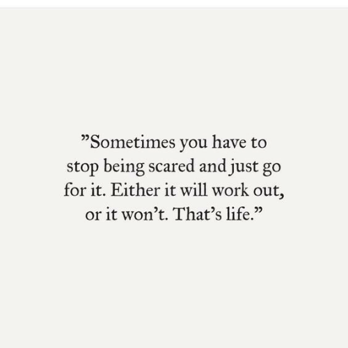 """Life, Work, and Will: """"Sometimes you have to  stop being scared and just go  for it. Either it will work out,  or it won't. That's life."""""""