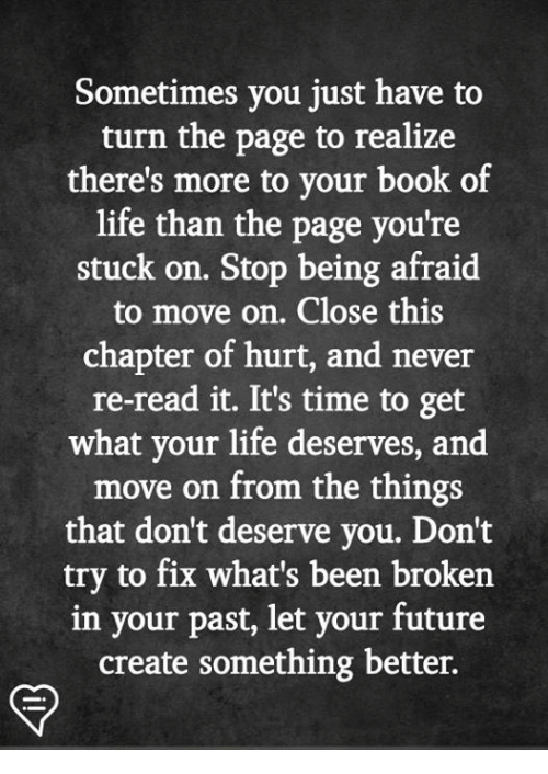 turn the page: Sometimes you just have to  turn the page to realize  there's more to your book of  life than the page you're  stuck on. Stop being afraid  to move on. Close this  chapter of hurt, and never  re-read it. It's time to get  what your life deserves, and  move on from the things  that don't deserve you. Don't  try to fix what's been broken  in your past, let your future  create something better.
