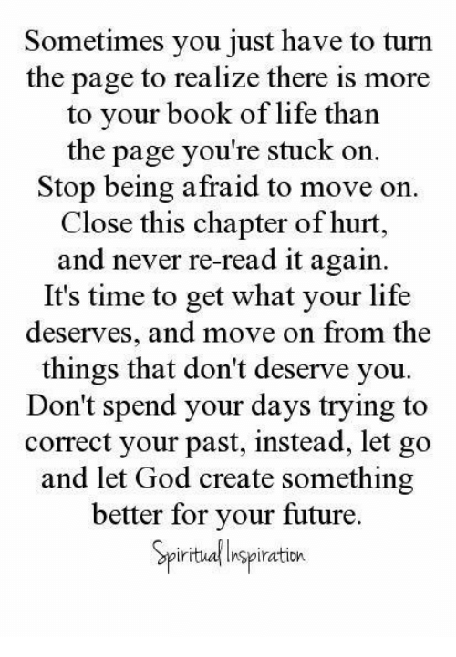 turn the page: Sometimes you just have to turn  the page to realize there is more  to your book of life than  the page you're stuck on.  Stop being afraid to move on.  Close this chapter of hurt,  and never re-read it again.  It's time to get what your life  deserves, and move on from the  things that don't deserve you.  Don't spend your days trying to  correct your past, instead, let go  and let God create something  better for your future.  iritual Inspiration