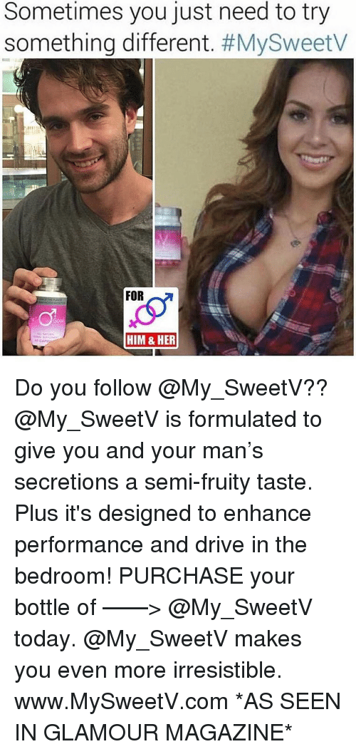 Memes, Drive, and Today: Sometimes you just need to try  something different. #MySweetv  FOR  HIM & HER Do you follow @My_SweetV?? @My_SweetV is formulated to give you and your man's secretions a semi-fruity taste. Plus it's designed to enhance performance and drive in the bedroom! PURCHASE your bottle of ——> @My_SweetV today. @My_SweetV makes you even more irresistible. www.MySweetV.com *AS SEEN IN GLAMOUR MAGAZINE*
